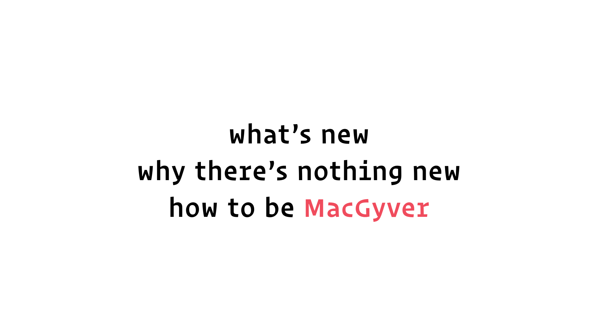 slide: what's new; why there's nothing new; how to be MacGyver